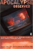 Apocalypse Observed: Religious Movements and Violence in North America, Europe, and Japan